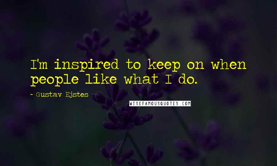 Gustav Ejstes quotes: I'm inspired to keep on when people like what I do.