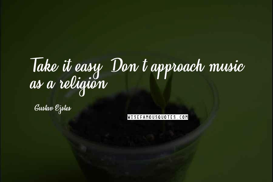 Gustav Ejstes quotes: Take it easy. Don't approach music as a religion.