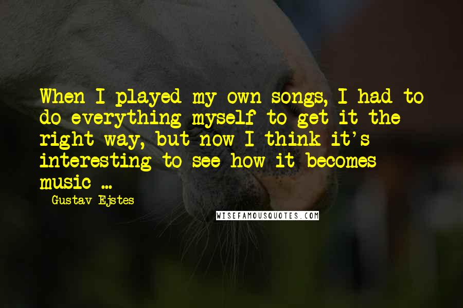 Gustav Ejstes quotes: When I played my own songs, I had to do everything myself to get it the right way, but now I think it's interesting to see how it becomes music