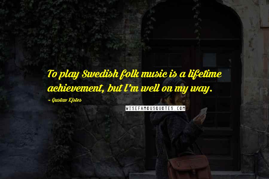 Gustav Ejstes quotes: To play Swedish folk music is a lifetime achievement, but I'm well on my way.