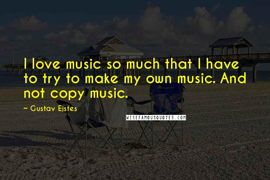 Gustav Ejstes quotes: I love music so much that I have to try to make my own music. And not copy music.
