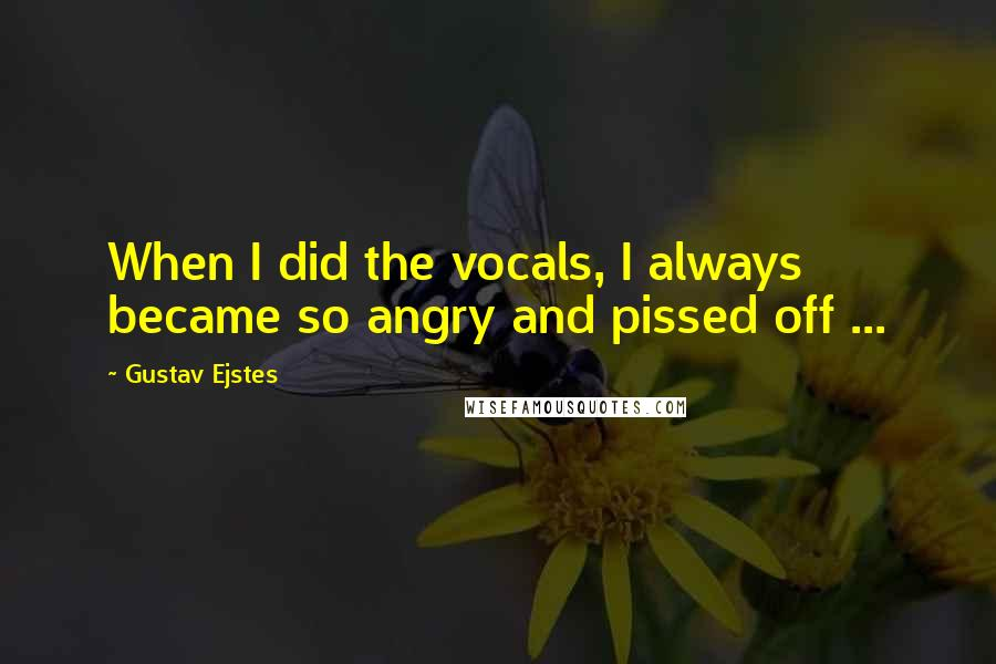 Gustav Ejstes quotes: When I did the vocals, I always became so angry and pissed off ...