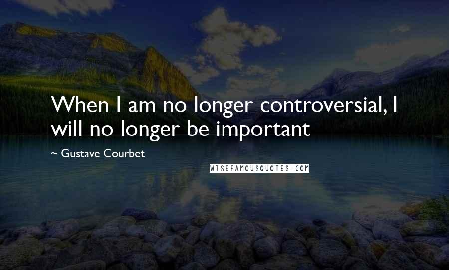 Gustave Courbet quotes: When I am no longer controversial, I will no longer be important
