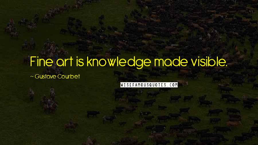 Gustave Courbet quotes: Fine art is knowledge made visible.