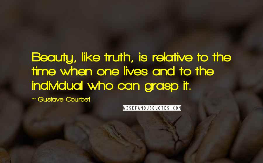 Gustave Courbet quotes: Beauty, like truth, is relative to the time when one lives and to the individual who can grasp it.