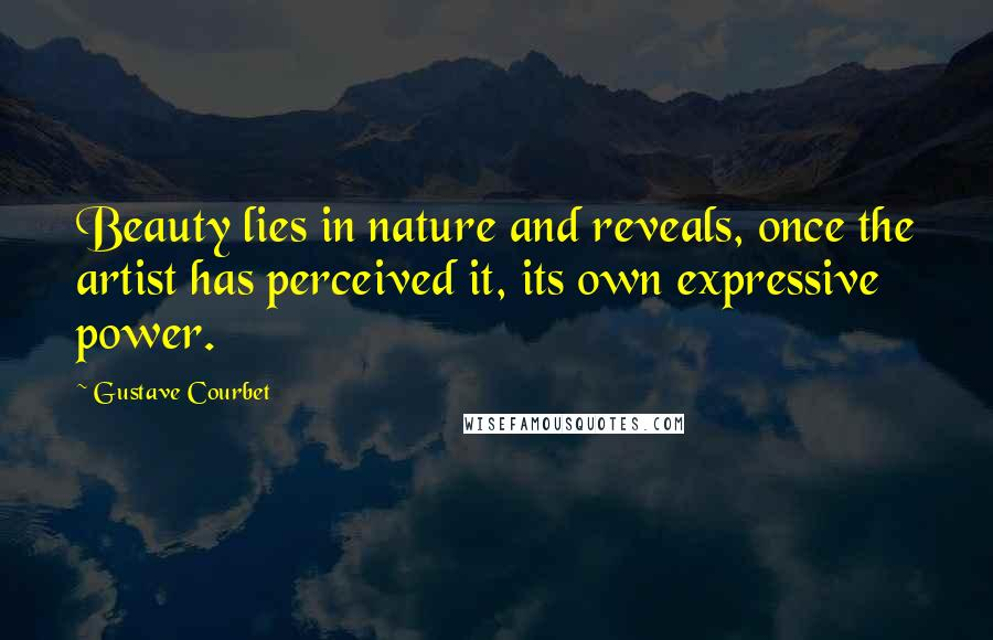 Gustave Courbet quotes: Beauty lies in nature and reveals, once the artist has perceived it, its own expressive power.