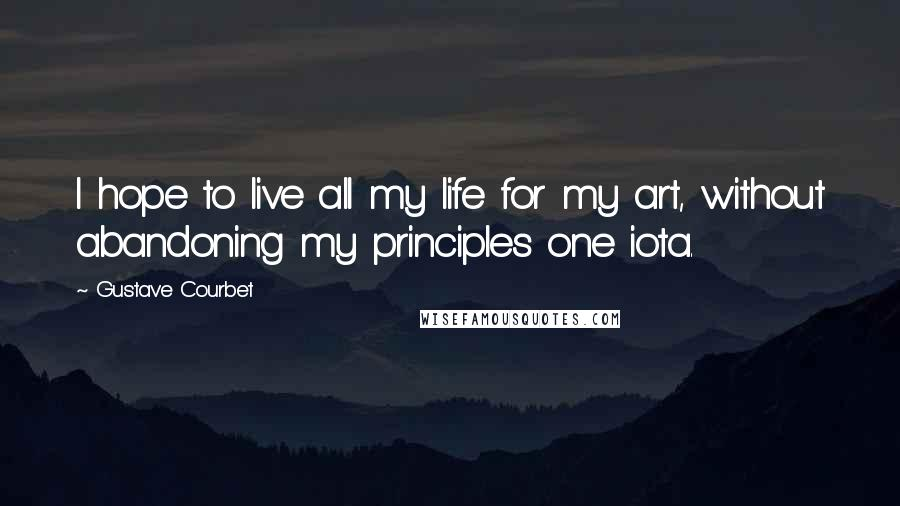 Gustave Courbet quotes: I hope to live all my life for my art, without abandoning my principles one iota.