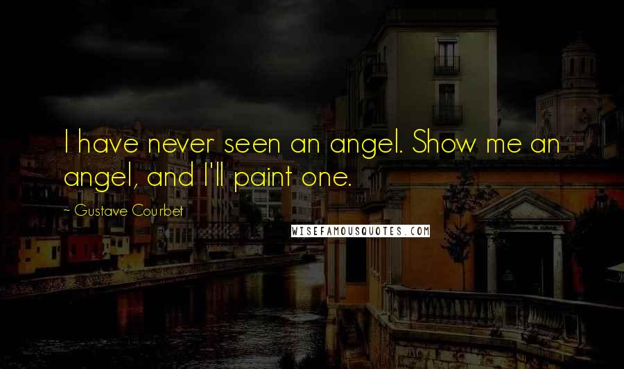 Gustave Courbet quotes: I have never seen an angel. Show me an angel, and I'll paint one.
