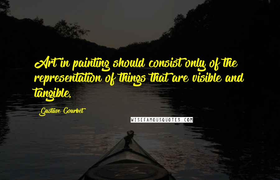 Gustave Courbet quotes: Art in painting should consist only of the representation of things that are visible and tangible.