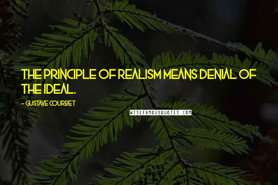 Gustave Courbet quotes: The principle of realism means denial of the ideal.