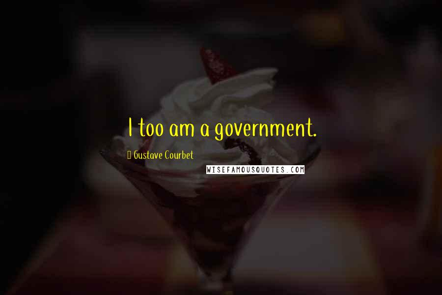 Gustave Courbet quotes: I too am a government.