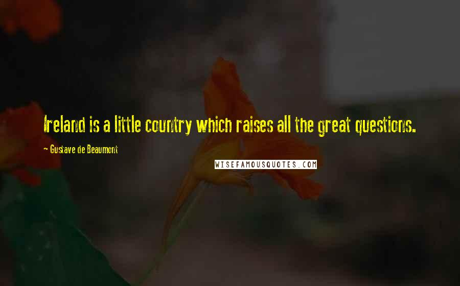 Gustave De Beaumont quotes: Ireland is a little country which raises all the great questions.