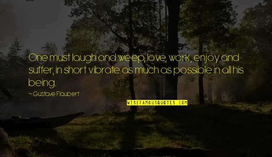Gustave H Quotes By Gustave Flaubert: One must laugh and weep, love, work, enjoy