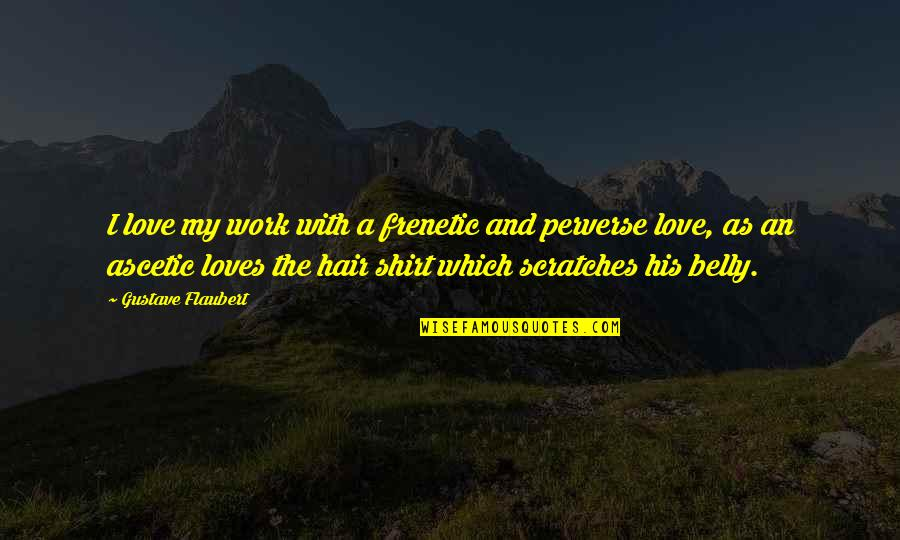 Gustave H Quotes By Gustave Flaubert: I love my work with a frenetic and