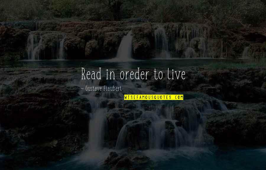 Gustave H Quotes By Gustave Flaubert: Read in oreder to live