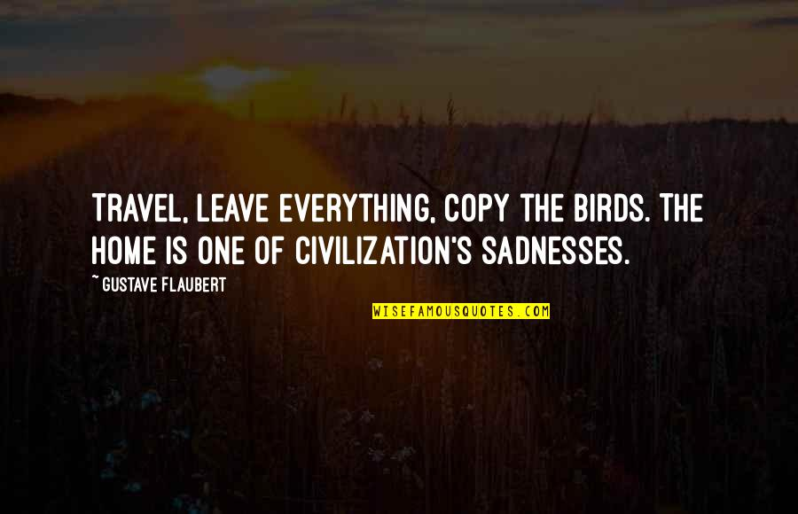 Gustave H Quotes By Gustave Flaubert: Travel, leave everything, copy the birds. The home