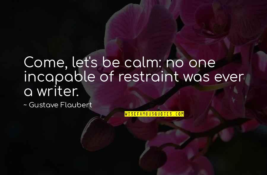 Gustave H Quotes By Gustave Flaubert: Come, let's be calm: no one incapable of