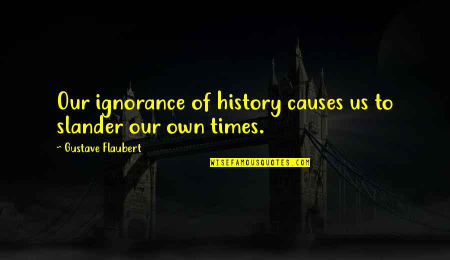 Gustave H Quotes By Gustave Flaubert: Our ignorance of history causes us to slander