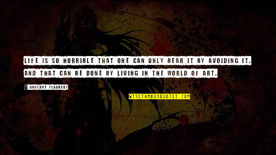 Gustave H Quotes By Gustave Flaubert: Life is so horrible that one can only