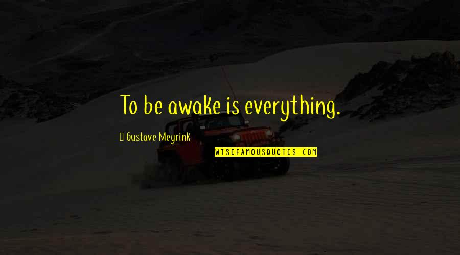 Gustave H Quotes By Gustave Meyrink: To be awake is everything.