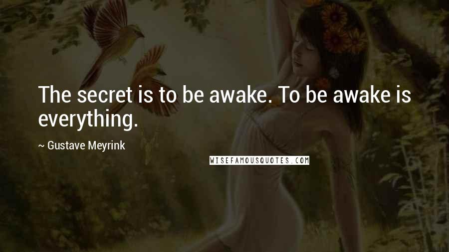 Gustave Meyrink quotes: The secret is to be awake. To be awake is everything.