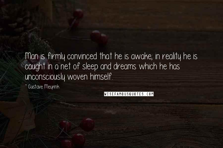 Gustave Meyrink quotes: Man is firmly convinced that he is awake; in reality he is caught in a net of sleep and dreams which he has unconsciously woven himself.