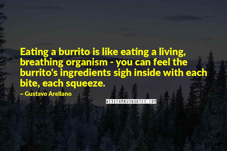 Gustavo Arellano quotes: Eating a burrito is like eating a living, breathing organism - you can feel the burrito's ingredients sigh inside with each bite, each squeeze.