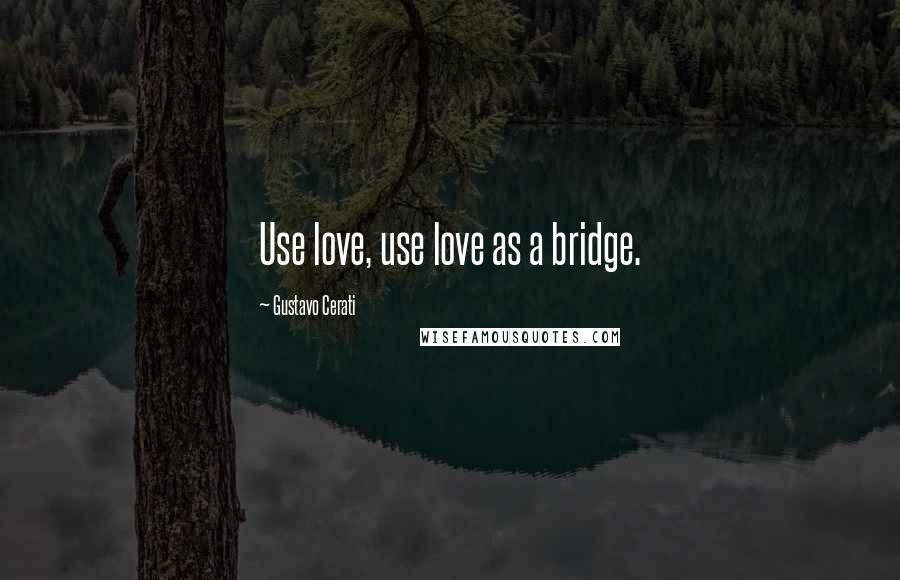 Gustavo Cerati quotes: Use love, use love as a bridge.