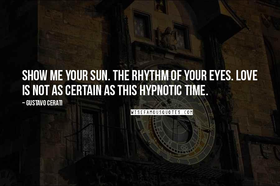 Gustavo Cerati quotes: Show me your sun. The rhythm of your eyes. Love is not as certain as this hypnotic time.