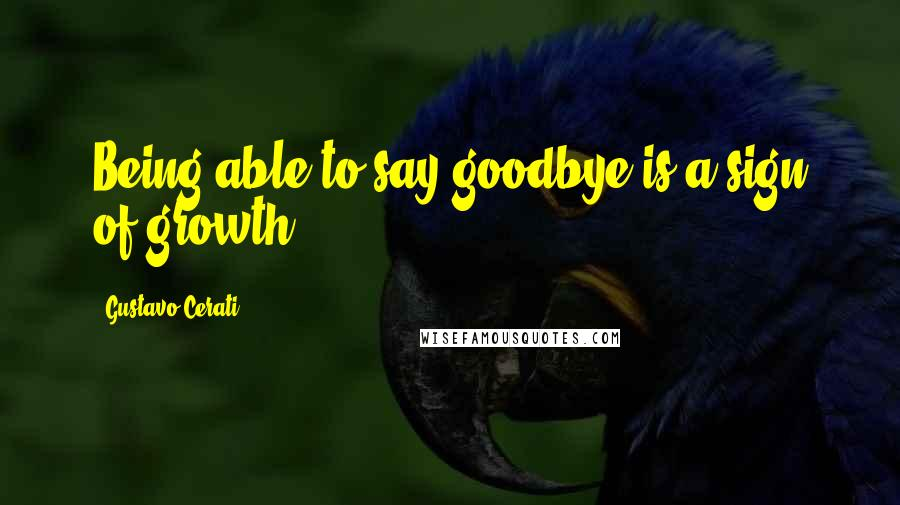 Gustavo Cerati quotes: Being able to say goodbye is a sign of growth.