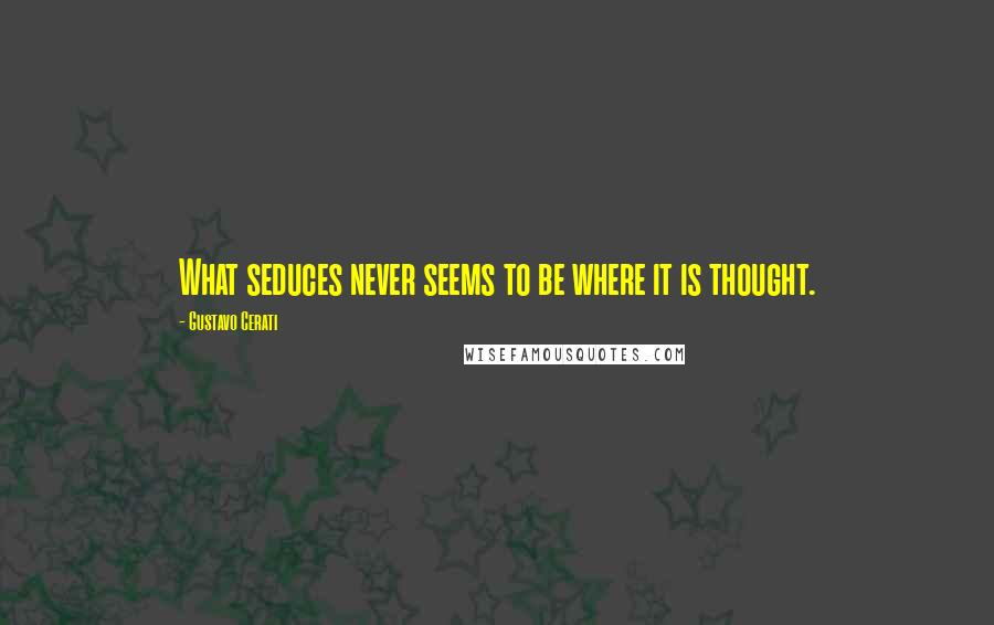 Gustavo Cerati quotes: What seduces never seems to be where it is thought.