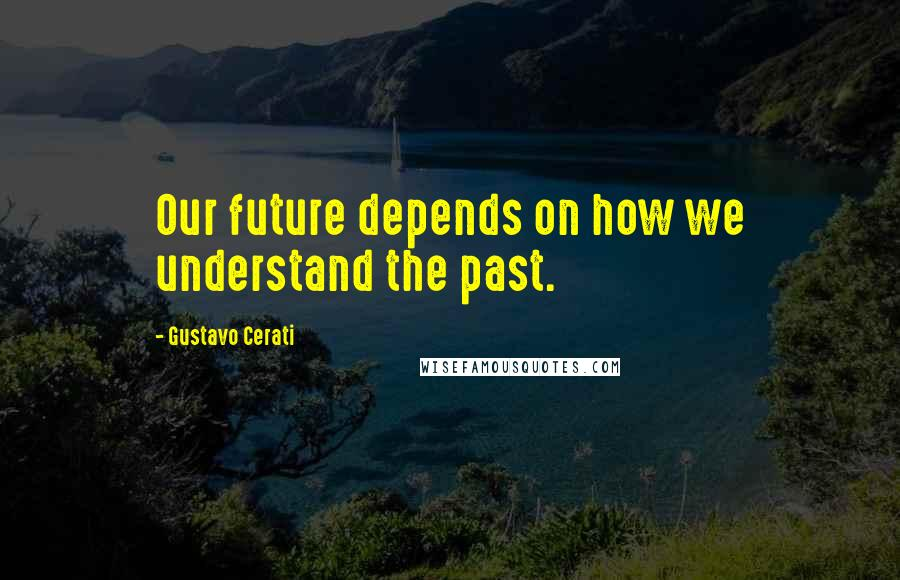 Gustavo Cerati quotes: Our future depends on how we understand the past.