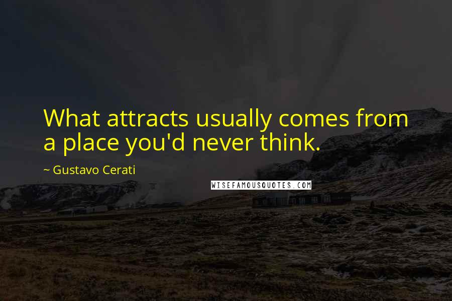 Gustavo Cerati quotes: What attracts usually comes from a place you'd never think.