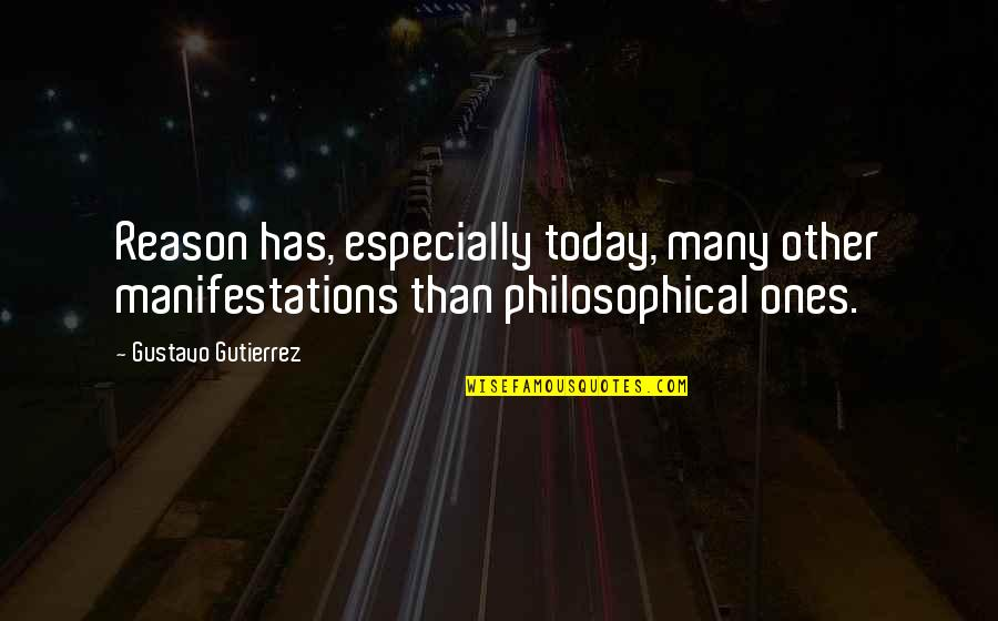 Gustavo Gutierrez Quotes By Gustavo Gutierrez: Reason has, especially today, many other manifestations than