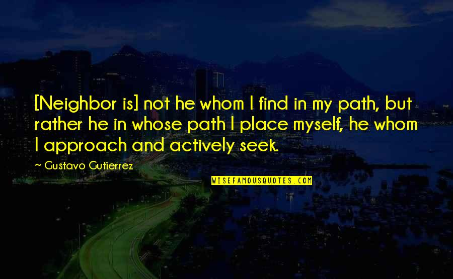 Gustavo Gutierrez Quotes By Gustavo Gutierrez: [Neighbor is] not he whom I find in
