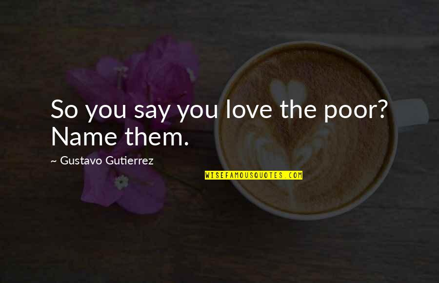 Gustavo Gutierrez Quotes By Gustavo Gutierrez: So you say you love the poor? Name