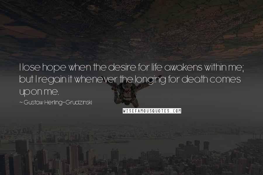 Gustaw Herling-Grudzinski quotes: I lose hope when the desire for life awakens within me; but I regain it whenever the longing for death comes upon me.