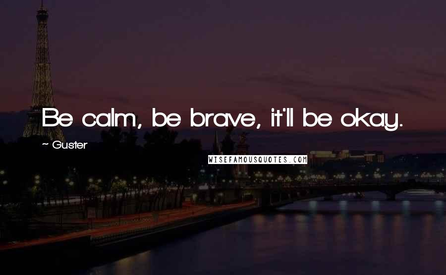Guster quotes: Be calm, be brave, it'll be okay.