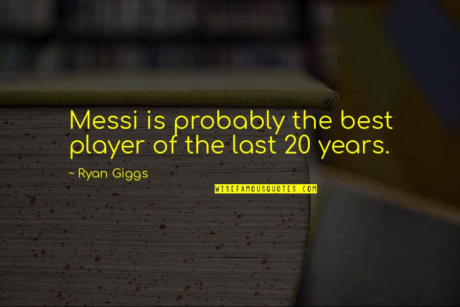 Gusto Ko Ng Girlfriend Quotes By Ryan Giggs: Messi is probably the best player of the