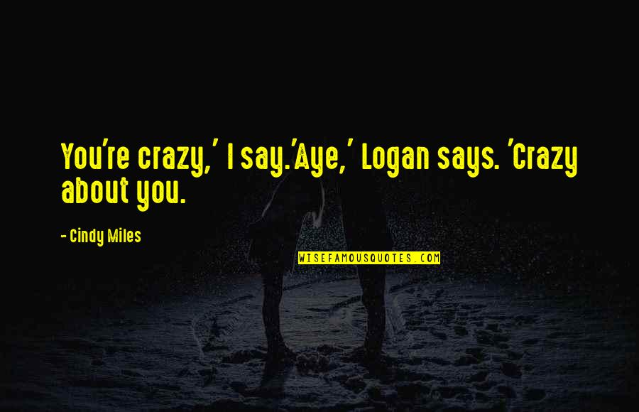 Gutenberg Galaxy Quotes By Cindy Miles: You're crazy,' I say.'Aye,' Logan says. 'Crazy about