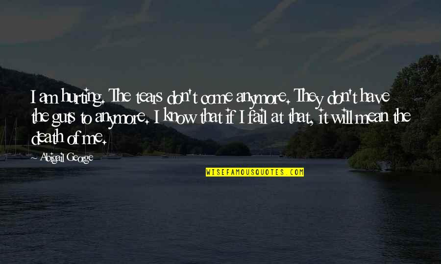 Guts Quotes By Abigail George: I am hurting. The tears don't come anymore.