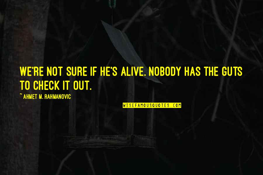 Guts Quotes By Ahmet M. Rahmanovic: We're not sure if he's alive. Nobody has