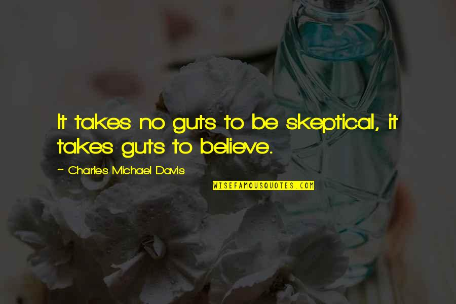 Guts Quotes By Charles Michael Davis: It takes no guts to be skeptical, it