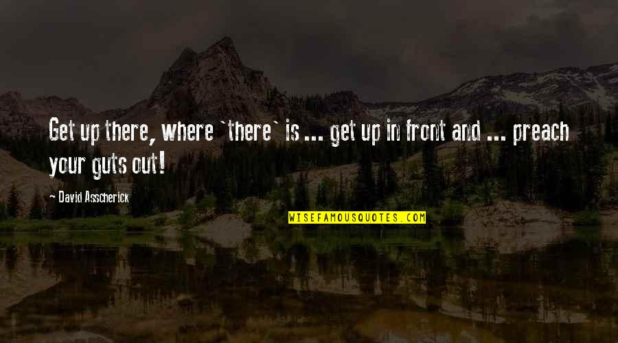 Guts Quotes By David Asscherick: Get up there, where 'there' is ... get