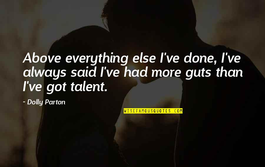 Guts Quotes By Dolly Parton: Above everything else I've done, I've always said