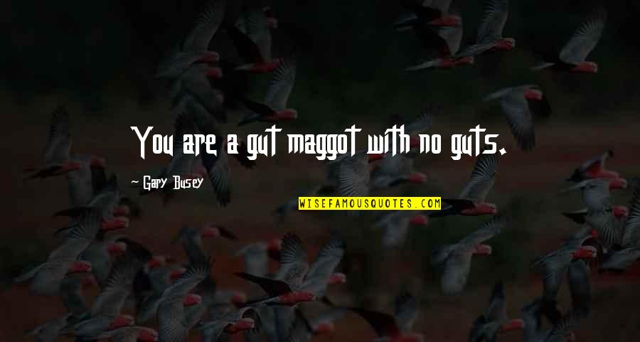 Guts Quotes By Gary Busey: You are a gut maggot with no guts.