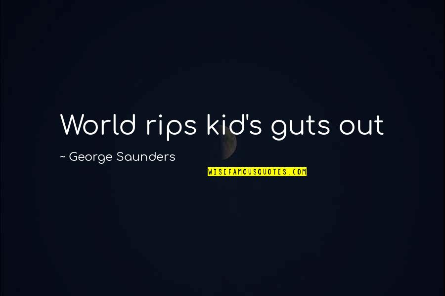 Guts Quotes By George Saunders: World rips kid's guts out