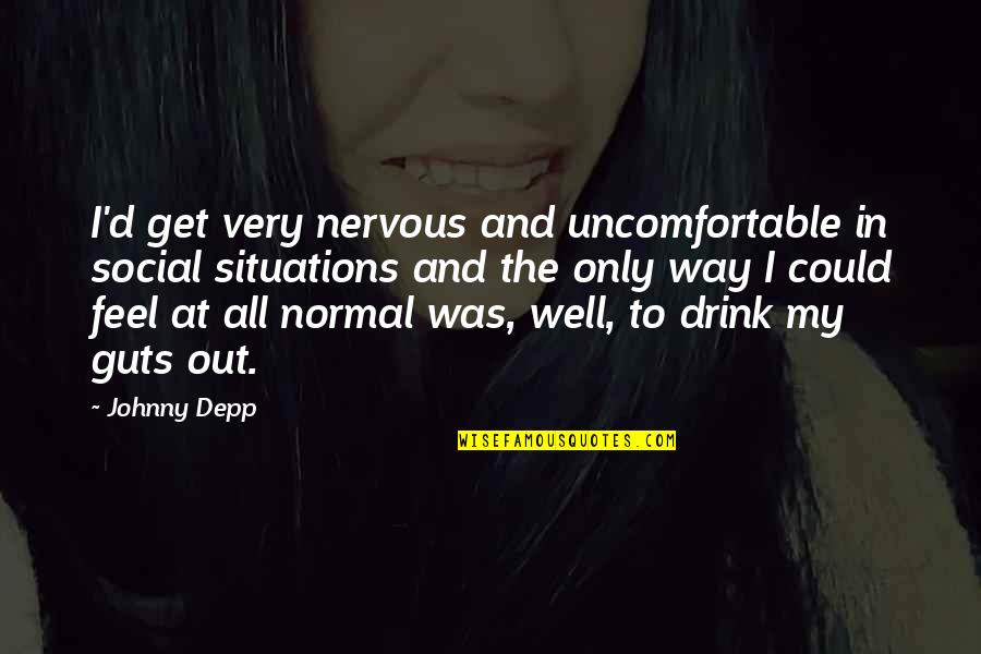 Guts Quotes By Johnny Depp: I'd get very nervous and uncomfortable in social