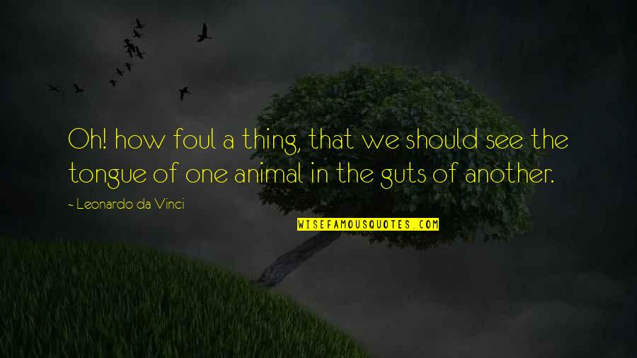 Guts Quotes By Leonardo Da Vinci: Oh! how foul a thing, that we should