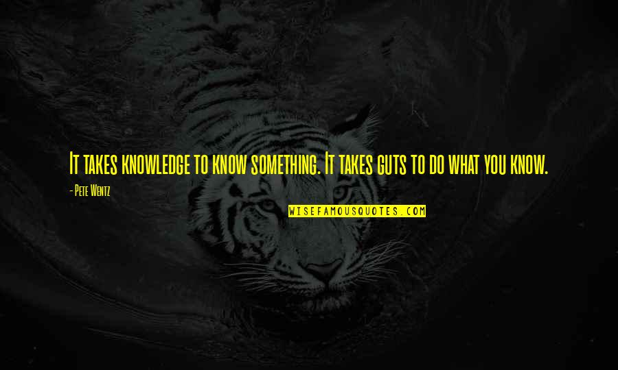 Guts Quotes By Pete Wentz: It takes knowledge to know something. It takes
